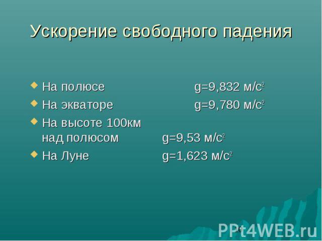 Ускорение свободного падения На полюсе g=9,832 м/с2 На экваторе g=9,780 м/с2 На высоте 100км над полюсом g=9,53 м/с2 На Луне g=1,623 м/с2
