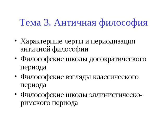 Тема 3. Античная философия Характерные черты и периодизация античной философии Философские школы досократического периода Философские взгляды классического периода Философские школы эллинистическо-римского периода