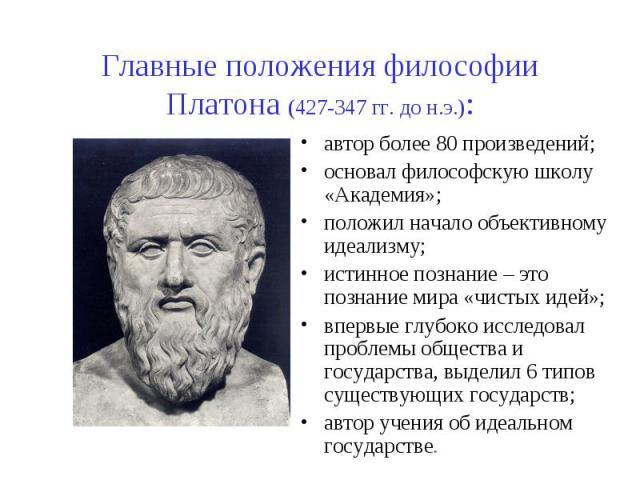 Главные положения философии Платона (427-347 гг. до н.э.): автор более 80 произведений; основал философскую школу «Академия»; положил начало объективному идеализму; истинное познание – это познание мира «чистых идей»; впервые глубоко исследовал проб…