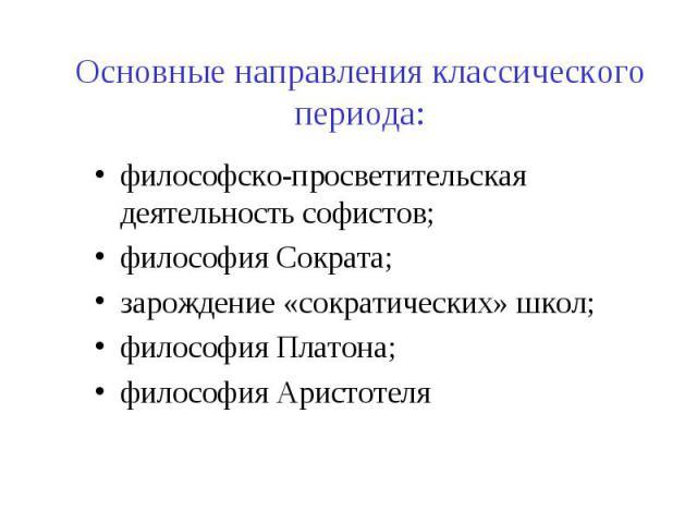 Основные направления классического периода: философско-просветительская деятельность софистов; философия Сократа; зарождение «сократических» школ; философия Платона; философия Аристотеля