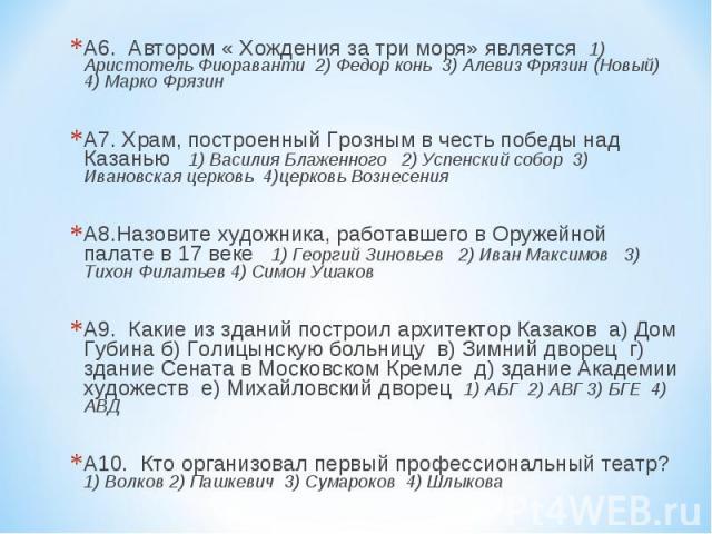 А6. Автором « Хождения за три моря» является 1) Аристотель Фиораванти 2) Федор конь 3) Алевиз Фрязин (Новый) 4) Марко Фрязин А6. Автором « Хождения за три моря» является 1) Аристотель Фиораванти 2) Федор конь 3) Алевиз Фрязин (Новый) 4) Марко Фрязин…