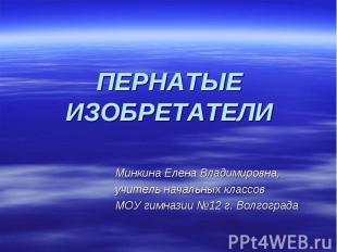 ПЕРНАТЫЕ ИЗОБРЕТАТЕЛИ Минкина Елена Владимировна, учитель начальных классов МОУ
