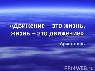 «Движение – это жизнь, жизнь – это движение» Аристотель