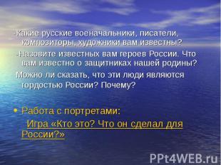 -Какие русские военачальники, писатели, композиторы, художники вам известны? -Ка