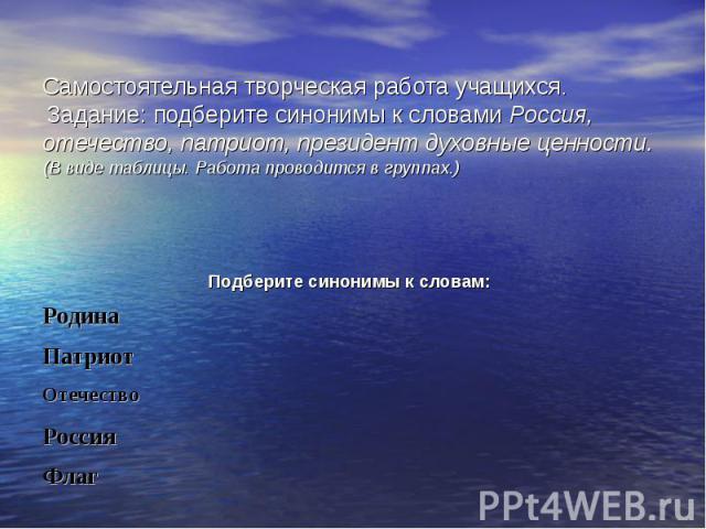 Самостоятельная творческая работа учащихся. Задание: подберите синонимы к словами Россия, отечество, патриот, президент духовные ценности. (В виде таблицы. Работа проводится в группах.)