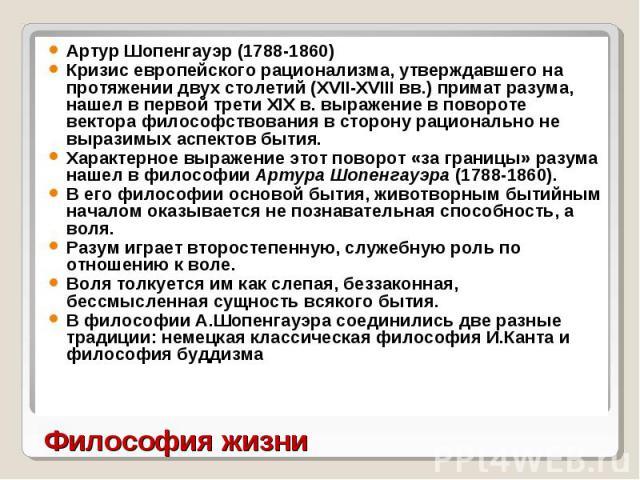 Артур Шопенгауэр (1788-1860) Артур Шопенгауэр (1788-1860) Кризис европейского рационализма, утверждавшего на протяжении двух столетий (ХVII-ХVIII вв.) примат разума, нашел в первой трети XIX в. выражение в повороте вектора философствования в сторону…
