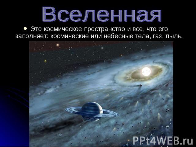 Это космическое пространство и все, что его заполняет: космические или небесные тела, газ, пыль. Это космическое пространство и все, что его заполняет: космические или небесные тела, газ, пыль.