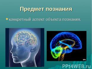 Предмет познания конкретный аспект объекта познания.