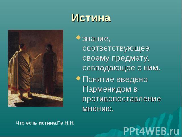 Истина знание, соответствующее своему предмету, совпадающее с ним. Понятие введено Парменидом в противопоставление мнению.