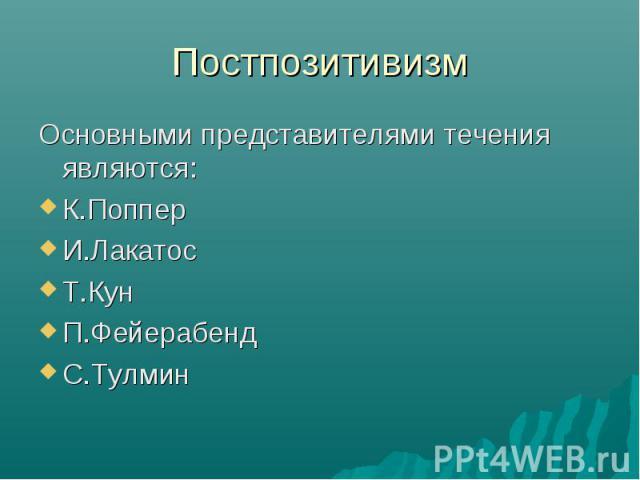 Постпозитивизм Основными представителями течения являются: К.Поппер И.Лакатос Т.Кун П.Фейерабенд С.Тулмин