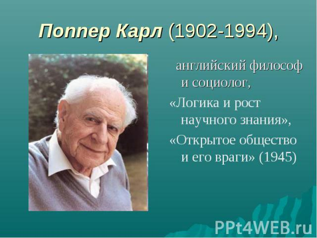 Поппер Карл (1902-1994), английский философ и социолог, «Логика и рост научного знания», «Открытое общество и его враги» (1945)
