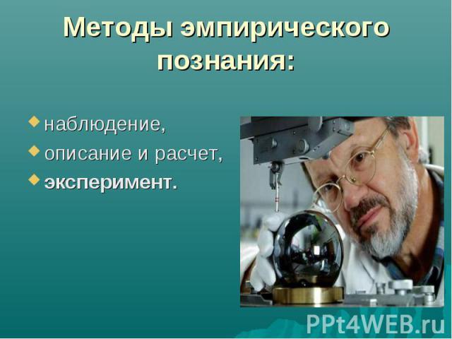 Методы эмпирического познания: наблюдение, описание и расчет, эксперимент.