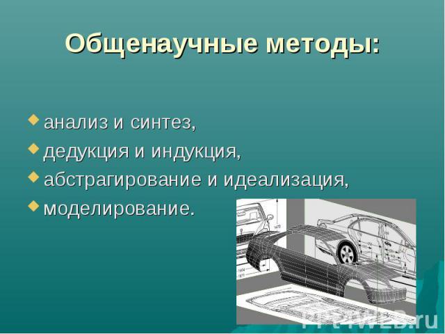 Общенаучные методы: анализ и синтез, дедукция и индукция, абстрагирование и идеализация, моделирование.