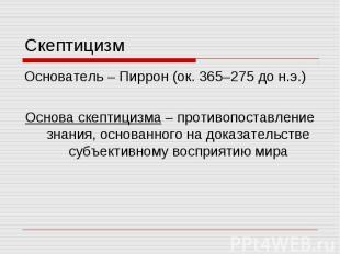 Скептицизм Основатель – Пиррон (ок. 365–275 до н.э.) Основа скептицизма – против