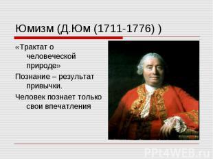 Юмизм (Д.Юм (1711-1776) ) «Трактат о человеческой природе» Познание – результат