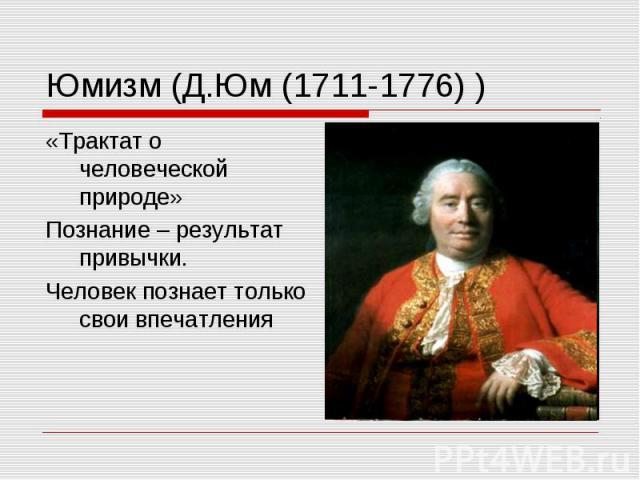 Юмизм (Д.Юм (1711-1776) ) «Трактат о человеческой природе» Познание – результат привычки. Человек познает только свои впечатления