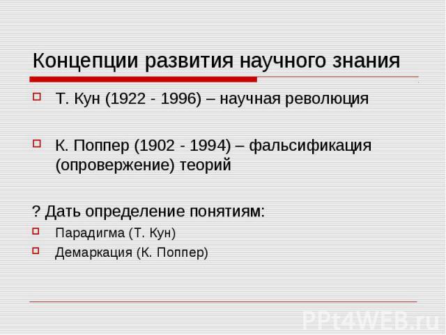 Концепции развития научного знания Т. Кун (1922 - 1996) – научная революция К. Поппер (1902 - 1994) – фальсификация (опровержение) теорий ? Дать определение понятиям: Парадигма (Т. Кун) Демаркация (К. Поппер)