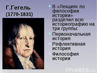 В «Лекциях по философии истории» разделил всю историографию на три группы: В «Ле