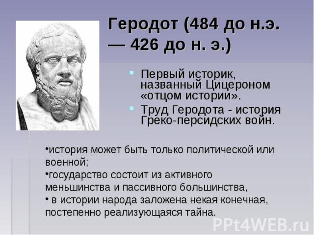 Первый историк, названный Цицероном «отцом истории». Первый историк, названный Цицероном «отцом истории». Труд Геродота - история Греко-персидских войн.