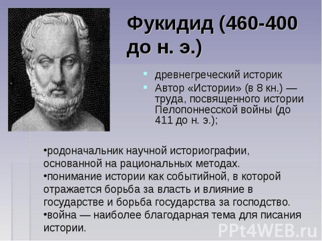 древнегреческий историк древнегреческий историк Автор «Истории» (в 8 кн.) — труда, посвященного истории Пелопоннесской войны (до 411 до н. э.);