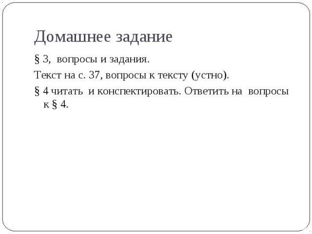 § 3, вопросы и задания. § 3, вопросы и задания. Текст на с. 37, вопросы к тексту (устно). § 4 читать и конспектировать. Ответить на вопросы к § 4.