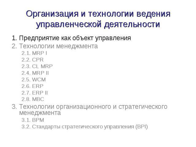 Организация и технологии ведения управленческой деятельности 1. Предприятие как объект управления 2. Технологии менеджмента 2.1. MRP I 2.2. CPR 2.3. CL MRP 2.4. MRP II 2.5. WCM 2.6. ERP 2.7. ERP II 2.8. MBC 3. Технологии организационного и стратегич…