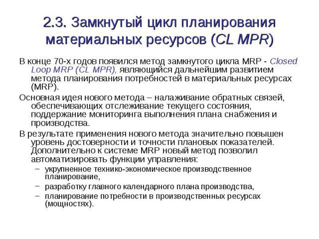 2.3. Замкнутый цикл планирования материальных ресурсов (CL MPR) В конце 70-х годов появился метод замкнутого цикла MRP - Closed Loop MRP (CL MPR), являющийся дальнейшим развитием метода планирования потребностей в материальных ресурсах (MRP). Основн…