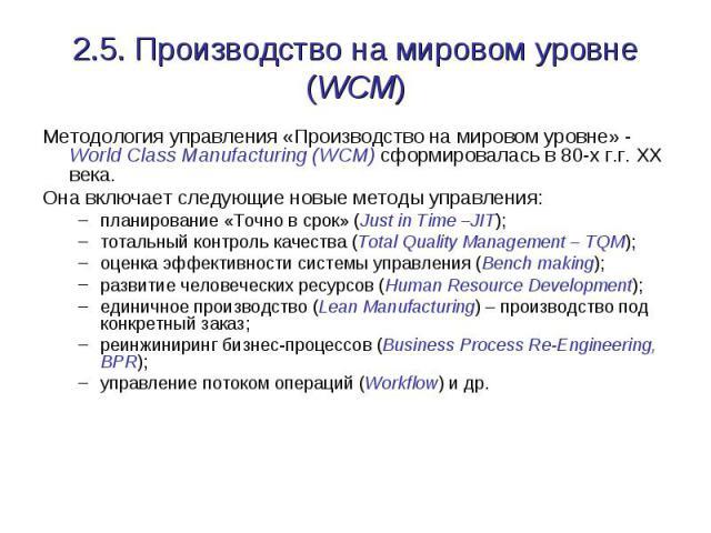 2.5. Производство на мировом уровне (WCM) Методология управления «Производство на мировом уровне» - World Class Manufacturing (WCM) сформировалась в 80-х г.г. ХХ века. Она включает следующие новые методы управления: планирование «Точно в срок» (Just…