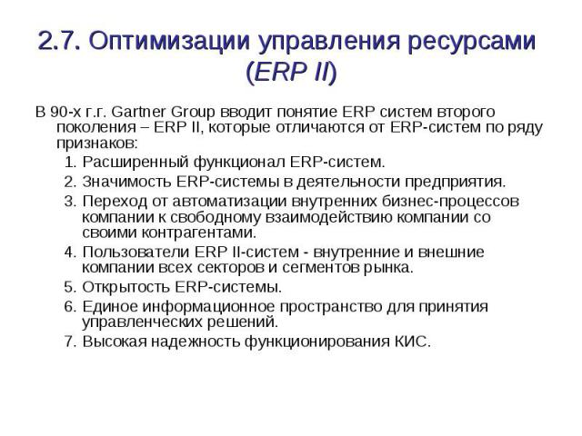 2.7. Оптимизации управления ресурсами (ERP II) В 90-х г.г. Gartner Group вводит понятие ERP систем второго поколения – ERP II, которые отличаются от ERP-систем по ряду признаков: Расширенный функционал ERP-систем. Значимость ERP-системы в деятельнос…