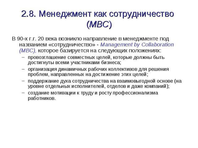 2.8. Менеджмент как сотрудничество (MBC) В 90-х г.г. 20 века возникло направление в менеджменте под названием «сотрудничество» - Management by Collaboration (MBC), которое базируется на следующих положениях: провозглашение совместных целей, которые …