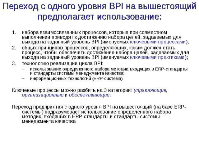 Переход с одного уровня BPI на вышестоящий предполагает использование: набора взаимосвязанных процессов, которые при совместном выполнении приводят к достижению набора целей, задаваемых для выхода на заданный уровень BPI (именуемых ключевыми процесс…