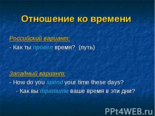 Российский вариант: Российский вариант: - Как ты провел время? (путь) Западный в