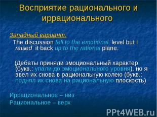 Западный вариант: The discussion fell to the emotional level but I raised it bac