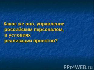 Какое же оно, управление российским персоналом, в условиях реализации проектов?