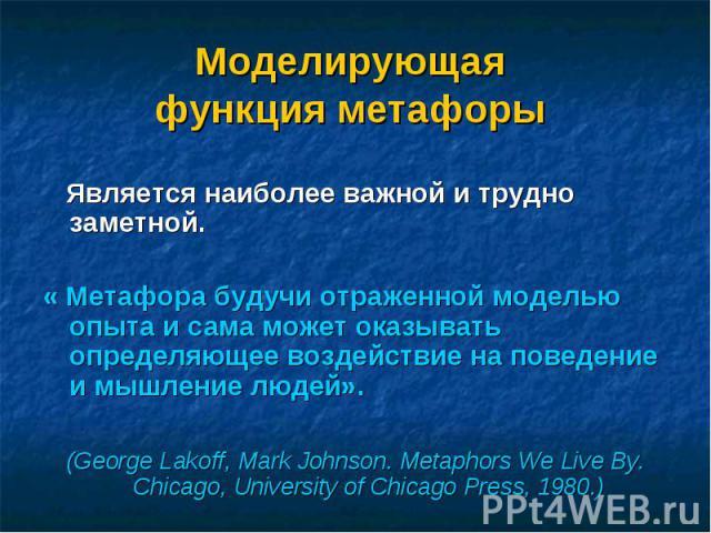 Является наиболее важной и трудно заметной. « Метафора будучи отраженной моделью опыта и сама может оказывать определяющее воздействие на поведение и мышление людей». (George Lаkоff, Mark Jоhnsоn. Metaphors We Live By. Chicago, University of Chicago…
