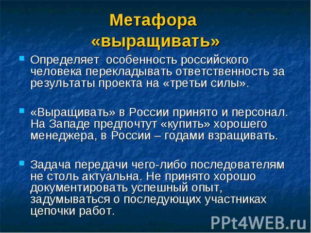 Определяет особенность российского человека перекладывать ответственность за результаты проекта на «третьи силы». Определяет особенность российского человека перекладывать ответственность за результаты проекта на «третьи силы». «Выращивать» в России…