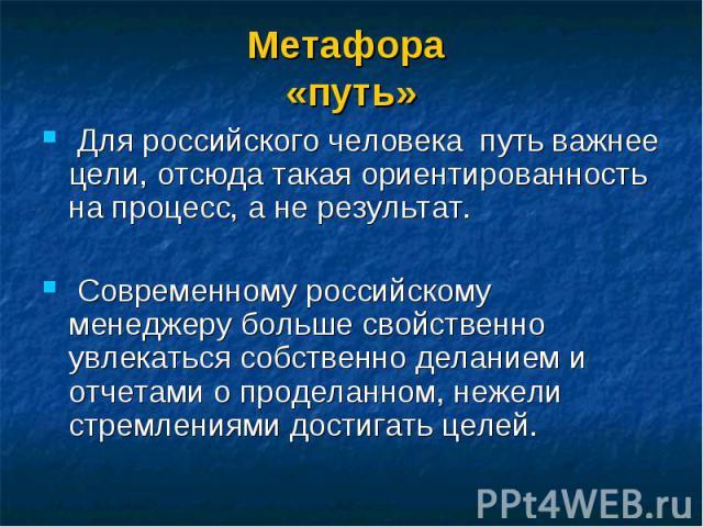 Для российского человека путь важнее цели, отсюда такая ориентированность на процесс, а не результат. Для российского человека путь важнее цели, отсюда такая ориентированность на процесс, а не результат. Современному российскому менеджеру больше сво…