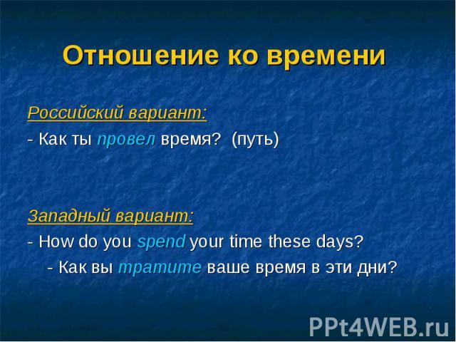 Российский вариант: Российский вариант: - Как ты провел время? (путь) Западный вариант: - How do you spend your time these days? - Как вы тратите ваше время в эти дни?