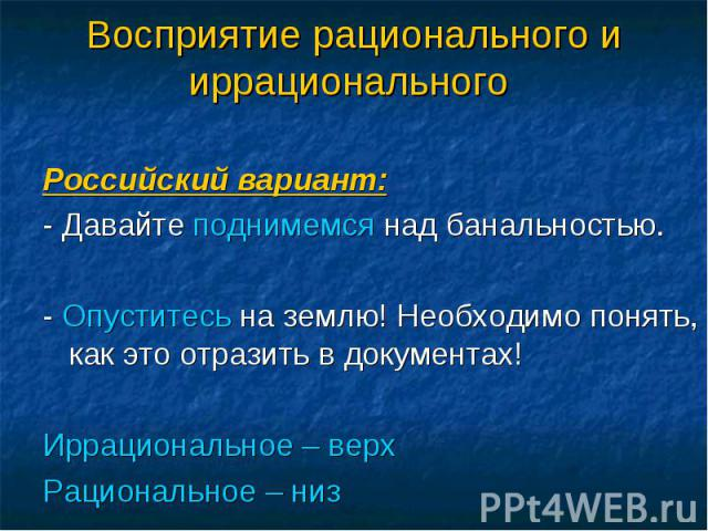 Российский вариант: - Давайте поднимемся над банальностью. - Опуститесь на землю! Необходимо понять, как это отразить в документах! Иррациональное – верх Рациональное – низ