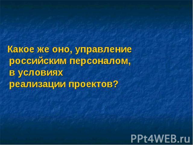 Какое же оно, управление российским персоналом, в условиях реализации проектов? Какое же оно, управление российским персоналом, в условиях реализации проектов?
