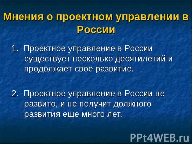 1. Проектное управление в России существует несколько десятилетий и продолжает свое развитие. 1. Проектное управление в России существует несколько десятилетий и продолжает свое развитие. 2. Проектное управление в России не развито, и не получит дол…