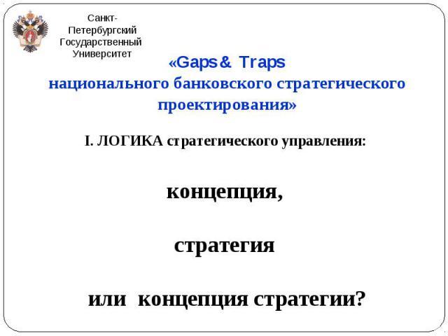 «Gaps & Traps «Gaps & Traps национального банковского стратегического проектирования» I. ЛОГИКА стратегического управления: концепция, стратегия или концепция стратегии?
