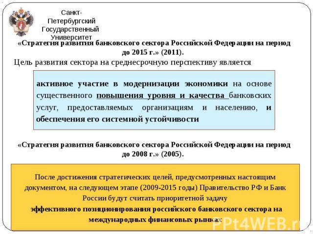 «Стратегия развития банковского сектора Российской Федерации на период до 2015 г.» (2011). «Стратегия развития банковского сектора Российской Федерации на период до 2015 г.» (2011). Цель развития сектора на среднесрочную перспективу является «Страте…