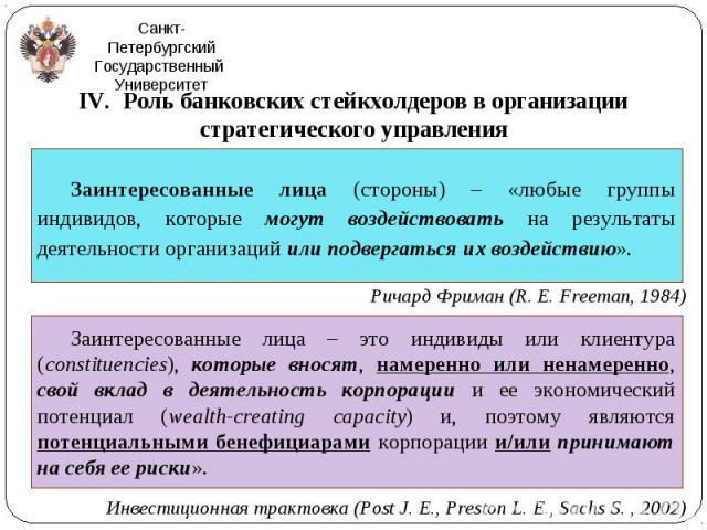IV. Роль банковских стейкхолдеров в организации стратегического управления IV. Роль банковских стейкхолдеров в организации стратегического управления Ричард Фриман (R. E. Freeman, 1984) Инвестиционная трактовка (Post J. E., Preston L. E., Sachs S. , 2002)