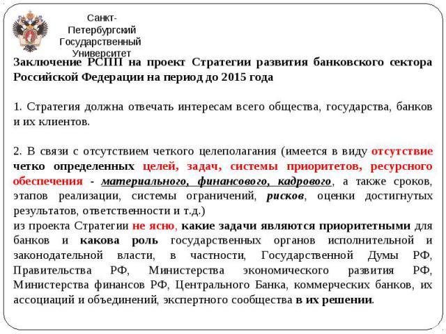 Заключение РСПП на проект Стратегии развития банковского сектора Российской Федерации на период до 2015 года Заключение РСПП на проект Стратегии развития банковского сектора Российской Федерации на период до 2015 года 1. Стратегия должна отвечать ин…