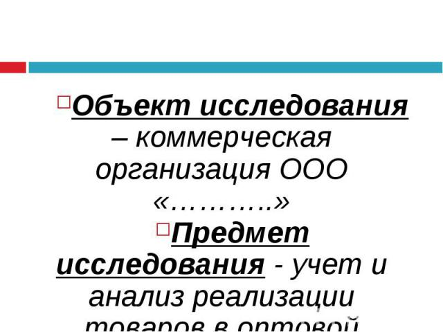 Объект исследования – коммерческая организация ООО «………..» Предмет исследования - учет и анализ реализации товаров в оптовой торговле