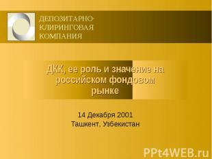 ДКК, ее роль и значение на российском фондовом рынке 14 Декабря 2001 Ташкент, Уз