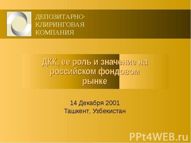 ДКК, ее роль и значение на российском фондовом рынке 14 Декабря 2001 Ташкент, Узбекистан