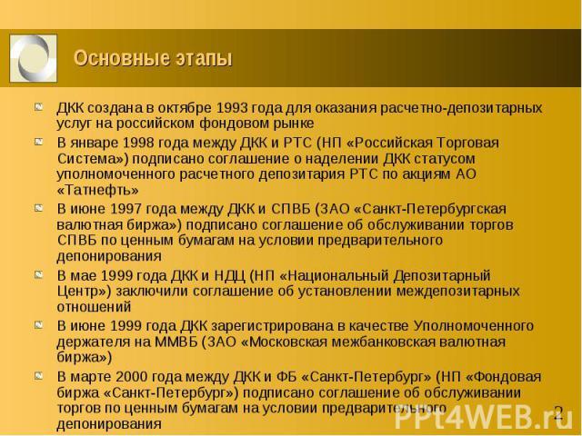 Основные этапы ДКК создана в октябре 1993 года для оказания расчетно-депозитарных услуг на российском фондовом рынке В январе 1998 года между ДКК и РТС (НП «Российская Торговая Система») подписано соглашение о наделении ДКК статусом уполномоченного …