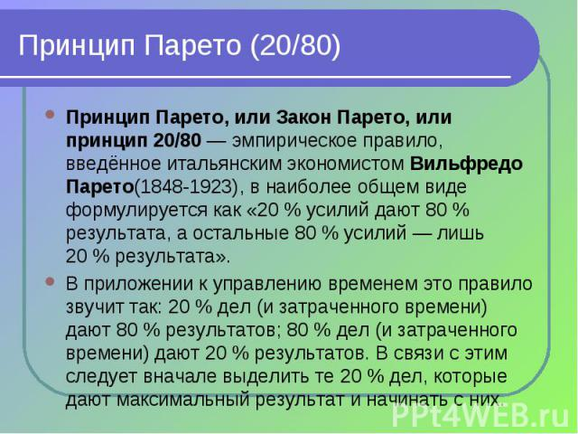 Принцип Парето, или Закон Парето, или принцип 20/80— эмпирическое правило, введённое итальянским экономистом Вильфредо Парето(1848-1923), в наиболее общем виде формулируется как «20% усилий дают 80% результата, а остальные 80…